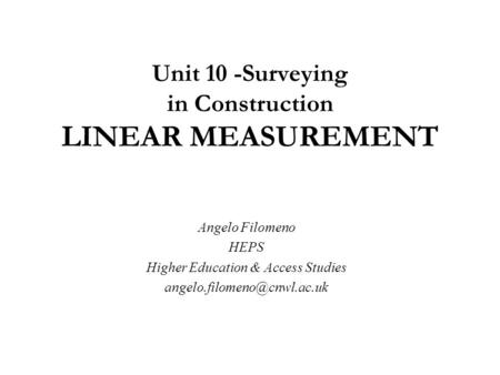 Unit 10 -Surveying in Construction LINEAR MEASUREMENT Angelo Filomeno HEPS Higher Education & Access Studies