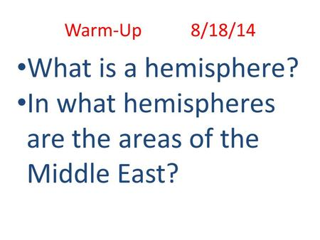 Warm-Up 8/18/14 What is a hemisphere? In what hemispheres are the areas of the Middle East?