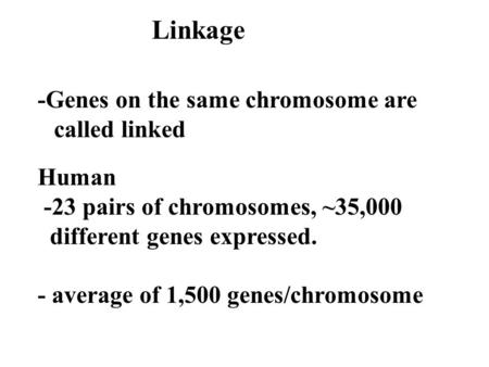 Linkage -Genes on the same chromosome are called linked Human -23 pairs of chromosomes, ~35,000 different genes expressed. - average of 1,500 genes/chromosome.