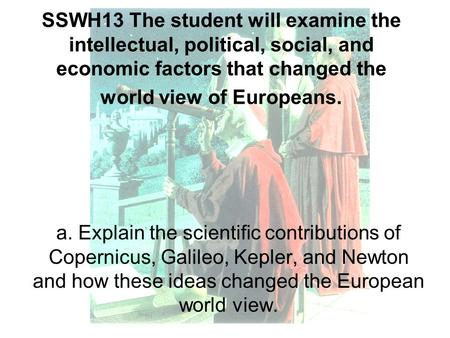 SSWH13 The student will examine the intellectual, political, social, and economic factors that changed the world view of Europeans. a. Explain the scientific.