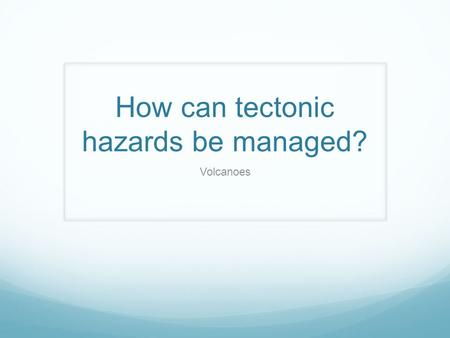 How can tectonic hazards be managed? Volcanoes. Connector Swap the information you collected for homework. Finish the sentence………. The impact of earthquakes.