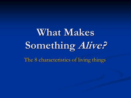 What Makes Something Alive? The 8 characteristics of living things.