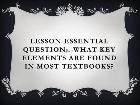 LESSON ESSENTIAL QUESTION: WHAT KEY ELEMENTS ARE FOUND IN MOST TEXTBOOKS?