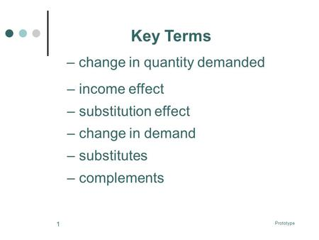 Prototype 1 Key Terms –income effect –substitution effect –change in demand –substitutes –complements –change in quantity demanded.