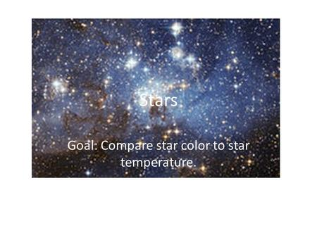Stars Goal: Compare star color to star temperature.