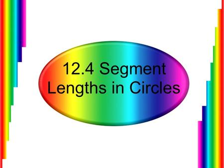 12.4 Segment Lengths in Circles. Finding the Lengths of Chords When two chords intersect in the interior of a circle, each chord is divided into two segments.