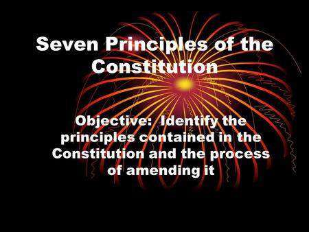 Seven Principles of the Constitution Objective: Identify the principles contained in the Constitution and the process of amending it.
