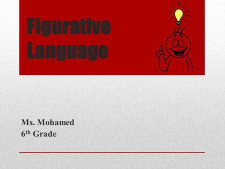 Figurative Language Ms. Mohamed 6 th Grade Objective Students will be able to identify and apply figurative language in their writing.