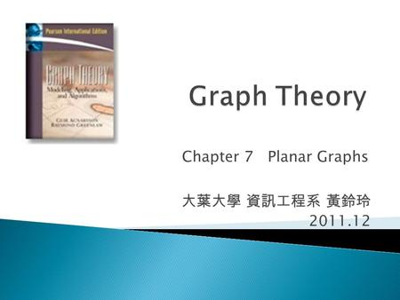 Chapter 7 Planar Graphs 大葉大學 資訊工程系 黃鈴玲 2011.12.  7.2 Planar Embeddings  7.3 Euler's Formula and Consequences  7.4 Characterization of Planar Graphs.