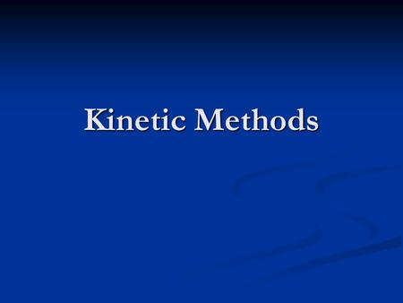 Kinetic Methods. Rates In order to use a reaction for analytical purposes, the reaction must have a rate slow enough to measure but fast enough to get.