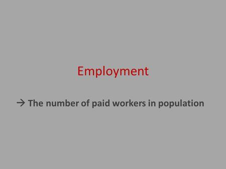 Employment  The number of paid workers in population.