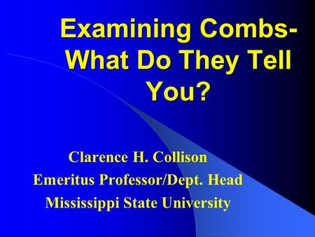 Examining Combs- What Do They Tell You? Clarence H. Collison Emeritus Professor/Dept. Head Mississippi State University.