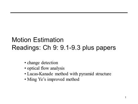 1 Motion Estimation Readings: Ch 9: 9.1-9.3 plus papers change detection optical flow analysis Lucas-Kanade method with pyramid structure Ming Ye's improved.