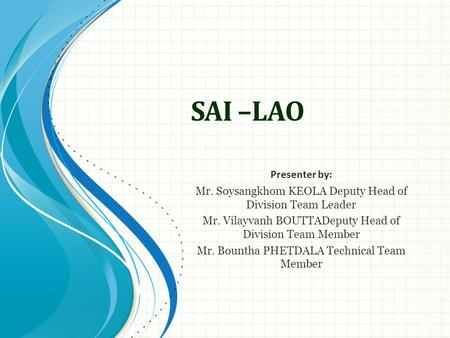 SAI –LAO Presenter by: Mr. Soysangkhom KEOLA Deputy Head of Division Team Leader Mr. Vilayvanh BOUTTADeputy Head of Division Team Member Mr. Bountha PHETDALA.