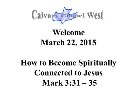 Welcome March 22, 2015 How to Become Spiritually Connected to Jesus Mark 3:31 – 35.