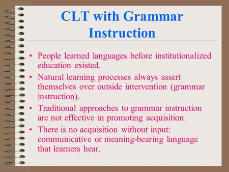 CLT with Grammar Instruction People learned languages before institutionalized education existed. Natural learning processes always assert themselves over.