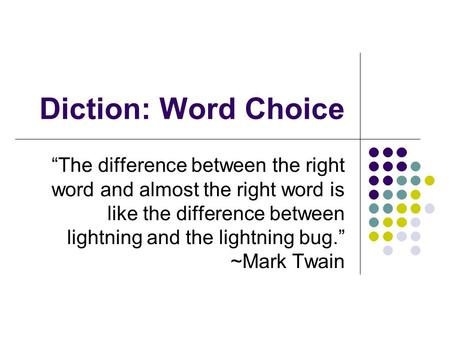 "Diction: Word Choice ""The difference between the right word and almost the right word is like the difference between lightning and the lightning bug."""