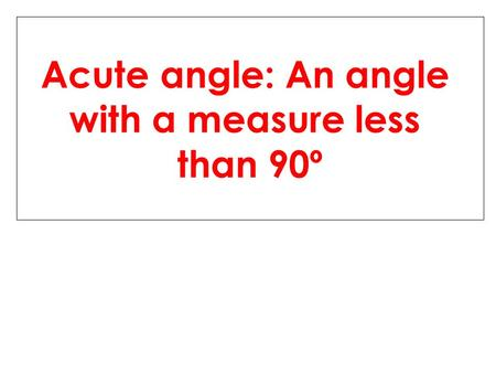 Acute angle: An angle with a measure less than 90º.