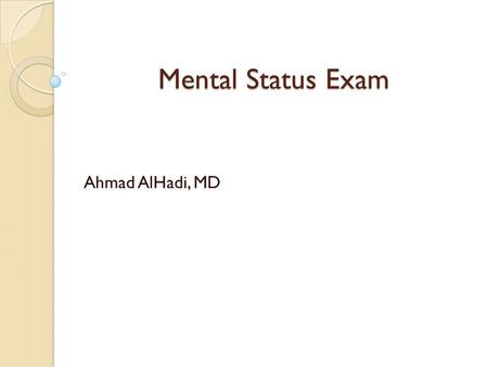 Mental Status Exam Ahmad AlHadi, MD. What it is it? The Mental Status Exam (MSE) ◦ equivalent to ◦ describes the mental state and behaviors of the person.