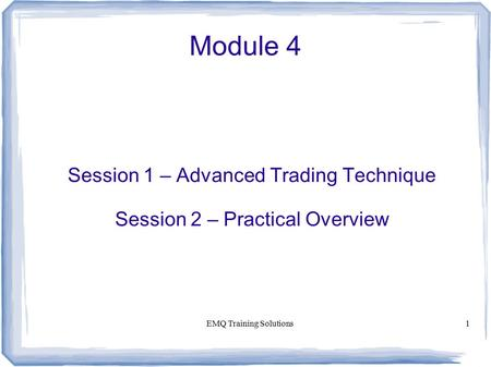 EMQ Training Solutions1 Module 4 Session 1 – Advanced Trading Technique Session 2 – Practical Overview.