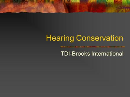 Hearing Conservation TDI-Brooks International. Hearing Conservation Ear Anatomy Outer Ear Middle Ear Inner Ear.