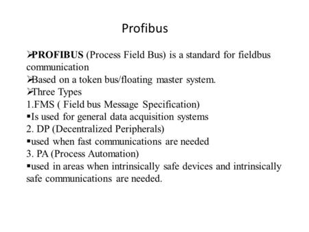  PROFIBUS (Process Field Bus) is a standard for fieldbus communication  Based on a token bus/floating master system.  Three Types 1.FMS ( Field bus.
