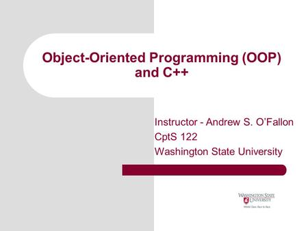 Object-Oriented Programming (OOP) and C++ Instructor - Andrew S. O'Fallon CptS 122 Washington State University.