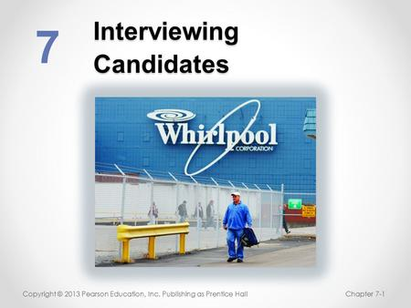 Interviewing Candidates 7 Copyright © 2013 Pearson Education, Inc. Publishing as Prentice HallChapter 7-1.