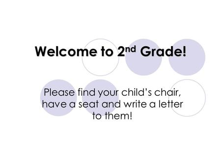 Welcome to 2 nd Grade! Please find your child's chair, have a seat and write a letter to them!