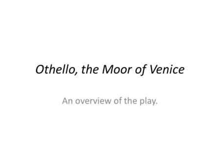 Othello, the Moor of Venice An overview of the play.