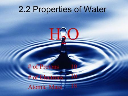 2.2 Properties of Water H2OH2O # of Protons # of Electrons Atomic Mass 10 18.