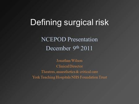 Defining surgical risk NCEPOD Presentation December 9 th 2011 Jonathan Wilson Clinical Director Theatres, anaesthetics & critical care York Teaching Hospitals.