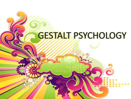 GESTALT PSYCHOLOGY Gestalt is a German word means configuration or forms or patterns. Organized whole in contrast to a collection of parts. Example: