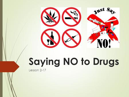 Saying NO to Drugs Lesson 2-17. Objectives TSW demonstrate effective refusal skills that can be used to say NO to pressure to use tobacco, alcohol and.