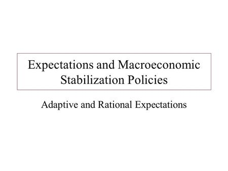 Expectations and Macroeconomic Stabilization Policies Adaptive and Rational Expectations.