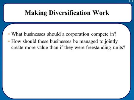 6 - 1 Making Diversification Work What businesses should a corporation compete in? How should these businesses be managed to jointly create more value.