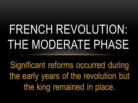 Significant reforms occurred during the early years of the revolution but the king remained in place. FRENCH REVOLUTION: THE MODERATE PHASE.