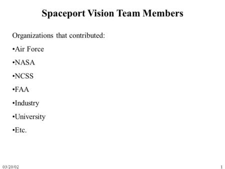 03/20/021 Spaceport Vision Team Members Organizations that contributed: Air Force NASA NCSS FAA Industry University Etc.