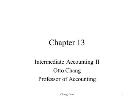 Chang, Otto1 Chapter 13 Intermediate Accounting II Otto Chang Professor of Accounting.