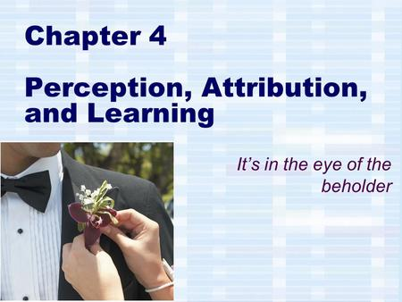 Chapter 4 Perception, Attribution, and Learning It's in the eye of the beholder.