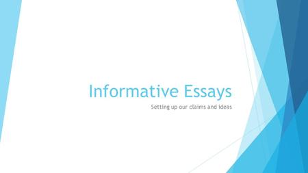 Informative Essays Setting up our claims and ideas.