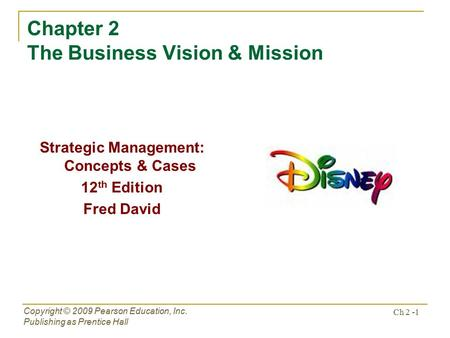 Ch 2 -1 Copyright © 2009 Pearson Education, Inc. Publishing as Prentice Hall Chapter 2 The Business Vision & Mission Strategic Management: Concepts & Cases.