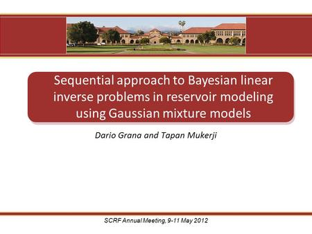 Dario Grana and Tapan Mukerji Sequential approach to Bayesian linear inverse problems in reservoir modeling using Gaussian mixture models SCRF Annual Meeting,