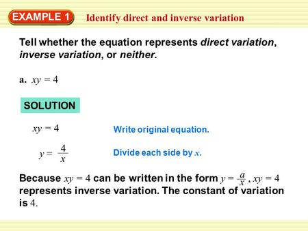 Identify direct and inverse variation EXAMPLE 1 Tell whether the equation represents direct variation, inverse variation, or neither. a. xy = 4 SOLUTION.
