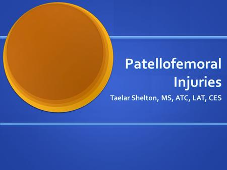 Patellofemoral Injuries Taelar Shelton, MS, ATC, LAT, CES.