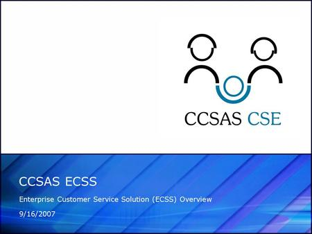 CCSAS ECSS Enterprise Customer Service Solution (ECSS) Overview 9/16/2007.