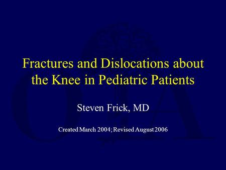 Fractures and Dislocations about the Knee in Pediatric Patients Steven Frick, MD Created March 2004; Revised August 2006.