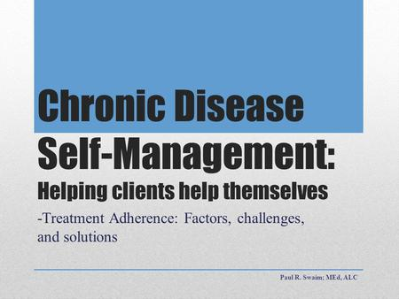 Chronic Disease Self-Management: Helping clients help themselves -Treatment Adherence: Factors, challenges, and solutions Paul R. Swaim; MEd, ALC.