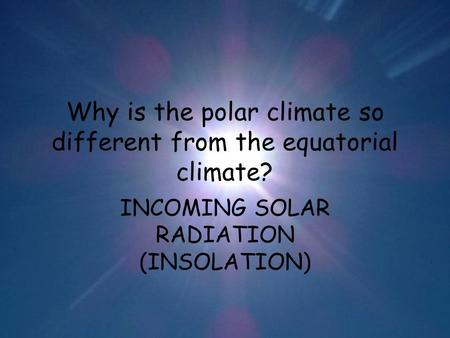 Why is the polar climate so different from the equatorial climate? INCOMING SOLAR RADIATION (INSOLATION)