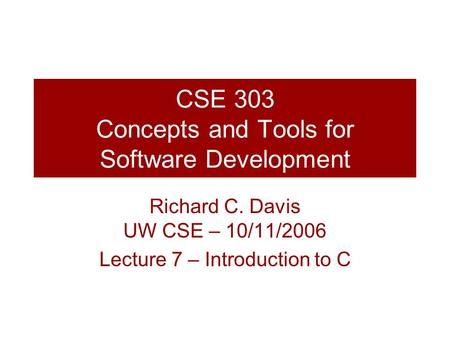 CSE 303 Concepts and Tools for Software Development Richard C. Davis UW CSE – 10/11/2006 Lecture 7 – Introduction to C.
